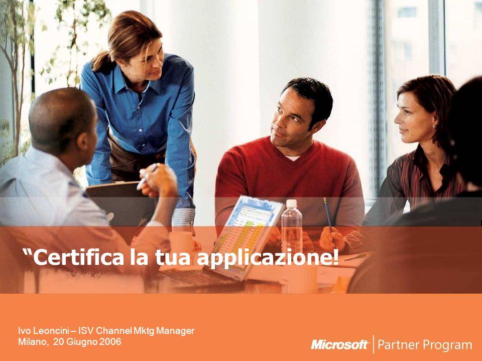 Certifica la tua applicazione! Ivo Leoncini – ISV Channel Mktg Manager Milano, 20 Giugno 2006