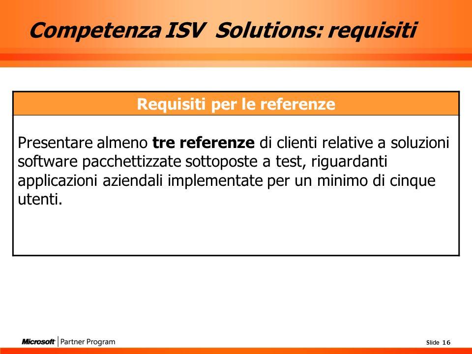 Slide 16 Competenza ISV Solutions: requisiti Requisiti per le referenze Presentare almeno tre referenze di clienti relative a soluzioni software pacchettizzate sottoposte a test, riguardanti applicazioni aziendali implementate per un minimo di cinque utenti.
