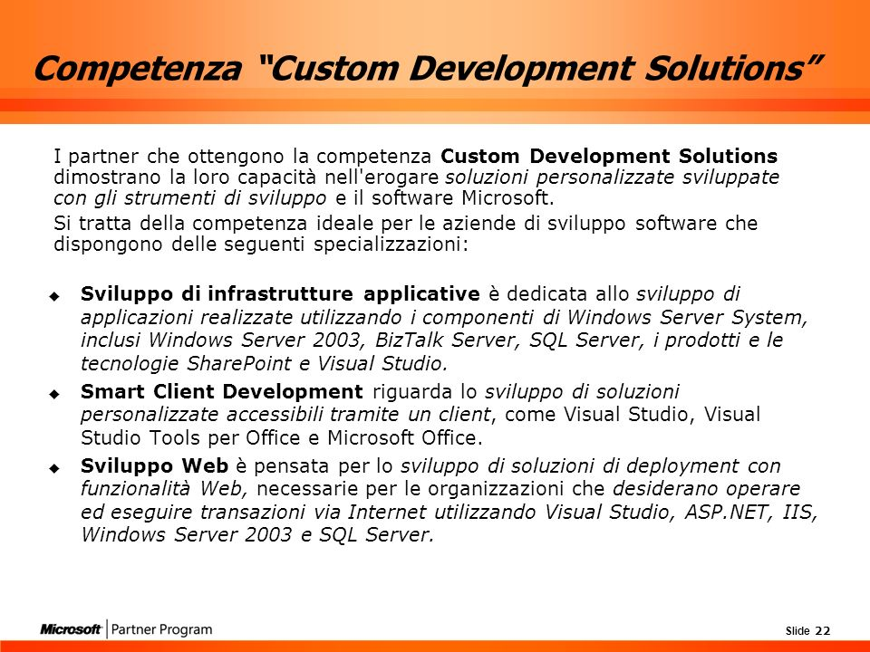 Slide 22 Competenza Custom Development Solutions Sviluppo di infrastrutture applicative è dedicata allo sviluppo di applicazioni realizzate utilizzando i componenti di Windows Server System, inclusi Windows Server 2003, BizTalk Server, SQL Server, i prodotti e le tecnologie SharePoint e Visual Studio.
