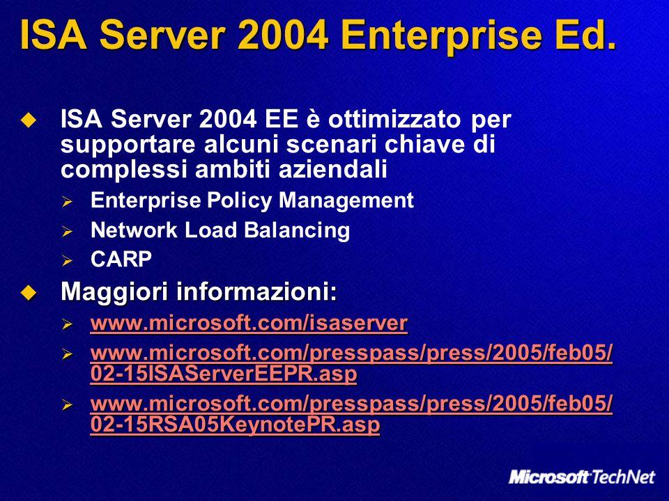ISA Server 2004 EE è ottimizzato per supportare alcuni scenari chiave di complessi ambiti aziendali Enterprise Policy Management Network Load Balancing CARP Maggiori informazioni: Maggiori informazioni: www.microsoft.com/isaserver www.microsoft.com/isaserver www.microsoft.com/isaserver www.microsoft.com/presspass/press/2005/feb05/ 02-15ISAServerEEPR.asp www.microsoft.com/presspass/press/2005/feb05/ 02-15ISAServerEEPR.asp www.microsoft.com/presspass/press/2005/feb05/ 02-15ISAServerEEPR.asp www.microsoft.com/presspass/press/2005/feb05/ 02-15ISAServerEEPR.asp www.microsoft.com/presspass/press/2005/feb05/ 02-15RSA05KeynotePR.asp www.microsoft.com/presspass/press/2005/feb05/ 02-15RSA05KeynotePR.asp www.microsoft.com/presspass/press/2005/feb05/ 02-15RSA05KeynotePR.asp www.microsoft.com/presspass/press/2005/feb05/ 02-15RSA05KeynotePR.asp ISA Server 2004 Enterprise Ed.