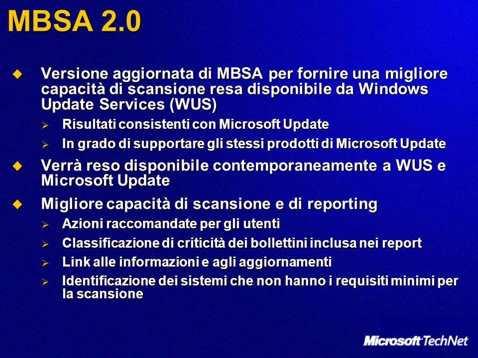 MBSA 2.0 Versione aggiornata di MBSA per fornire una migliore capacità di scansione resa disponibile da Windows Update Services (WUS) Versione aggiornata di MBSA per fornire una migliore capacità di scansione resa disponibile da Windows Update Services (WUS) Risultati consistenti con Microsoft Update Risultati consistenti con Microsoft Update In grado di supportare gli stessi prodotti di Microsoft Update In grado di supportare gli stessi prodotti di Microsoft Update Verrà reso disponibile contemporaneamente a WUS e Microsoft Update Verrà reso disponibile contemporaneamente a WUS e Microsoft Update Migliore capacità di scansione e di reporting Migliore capacità di scansione e di reporting Azioni raccomandate per gli utenti Azioni raccomandate per gli utenti Classificazione di criticità dei bollettini inclusa nei report Classificazione di criticità dei bollettini inclusa nei report Link alle informazioni e agli aggiornamenti Link alle informazioni e agli aggiornamenti Identificazione dei sistemi che non hanno i requisiti minimi per la scansione Identificazione dei sistemi che non hanno i requisiti minimi per la scansione