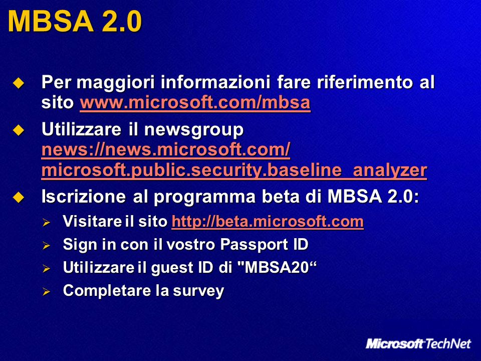 MBSA 2.0 Per maggiori informazioni fare riferimento al sito www.microsoft.com/mbsa Per maggiori informazioni fare riferimento al sito www.microsoft.com/mbsawww.microsoft.com/mbsa Utilizzare il newsgroup news://news.microsoft.com/ microsoft.public.security.baseline_analyzer Utilizzare il newsgroup news://news.microsoft.com/ microsoft.public.security.baseline_analyzer news://news.microsoft.com/ microsoft.public.security.baseline_analyzer news://news.microsoft.com/ microsoft.public.security.baseline_analyzer Iscrizione al programma beta di MBSA 2.0: Iscrizione al programma beta di MBSA 2.0: Visitare il sito http://beta.microsoft.com Visitare il sito http://beta.microsoft.comhttp://beta.microsoft.com Sign in con il vostro Passport ID Sign in con il vostro Passport ID Utilizzare il guest ID di MBSA20 Utilizzare il guest ID di MBSA20 Completare la survey Completare la survey