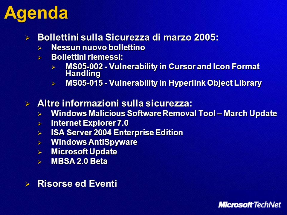 Agenda Bollettini sulla Sicurezza di marzo 2005: Bollettini sulla Sicurezza di marzo 2005: Nessun nuovo bollettino Nessun nuovo bollettino Bollettini riemessi: Bollettini riemessi: MS05-002 - Vulnerability in Cursor and Icon Format Handling MS05-002 - Vulnerability in Cursor and Icon Format Handling MS05-015 - Vulnerability in Hyperlink Object Library MS05-015 - Vulnerability in Hyperlink Object Library Altre informazioni sulla sicurezza: Altre informazioni sulla sicurezza: Windows Malicious Software Removal Tool – March Update Windows Malicious Software Removal Tool – March Update Internet Explorer 7.0 Internet Explorer 7.0 ISA Server 2004 Enterprise Edition ISA Server 2004 Enterprise Edition Windows AntiSpyware Windows AntiSpyware Microsoft Update Microsoft Update MBSA 2.0 Beta MBSA 2.0 Beta Risorse ed Eventi Risorse ed Eventi