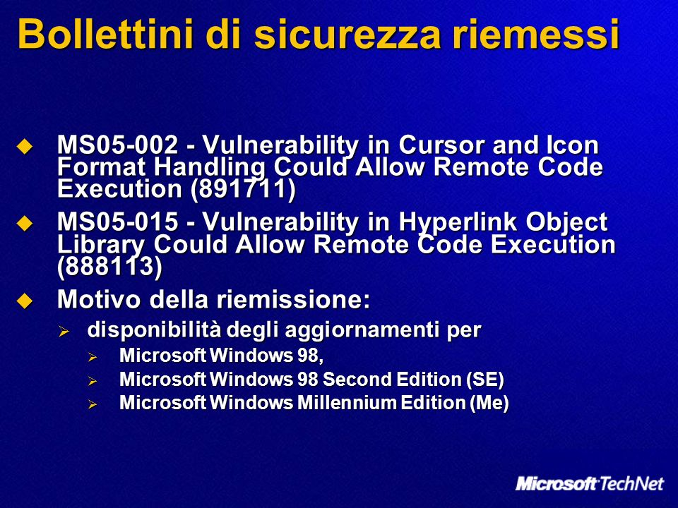 Bollettini di sicurezza riemessi MS05-002 - Vulnerability in Cursor and Icon Format Handling Could Allow Remote Code Execution (891711) MS05-002 - Vulnerability in Cursor and Icon Format Handling Could Allow Remote Code Execution (891711) MS05-015 - Vulnerability in Hyperlink Object Library Could Allow Remote Code Execution (888113) MS05-015 - Vulnerability in Hyperlink Object Library Could Allow Remote Code Execution (888113) Motivo della riemissione: Motivo della riemissione: disponibilità degli aggiornamenti per disponibilità degli aggiornamenti per Microsoft Windows 98, Microsoft Windows 98, Microsoft Windows 98 Second Edition (SE) Microsoft Windows 98 Second Edition (SE) Microsoft Windows Millennium Edition (Me) Microsoft Windows Millennium Edition (Me)