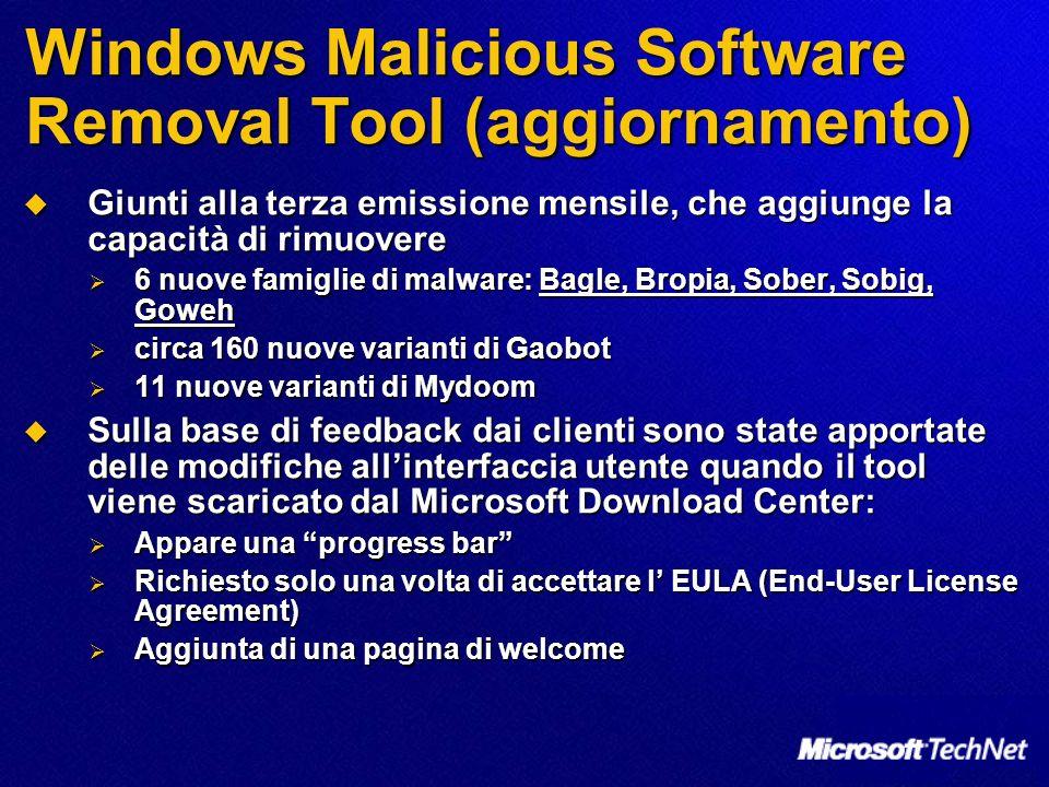 Windows Malicious Software Removal Tool (aggiornamento) Giunti alla terza emissione mensile, che aggiunge la capacità di rimuovere Giunti alla terza emissione mensile, che aggiunge la capacità di rimuovere 6 nuove famiglie di malware: Bagle, Bropia, Sober, Sobig, Goweh 6 nuove famiglie di malware: Bagle, Bropia, Sober, Sobig, Goweh circa 160 nuove varianti di Gaobot circa 160 nuove varianti di Gaobot 11 nuove varianti di Mydoom 11 nuove varianti di Mydoom Sulla base di feedback dai clienti sono state apportate delle modifiche allinterfaccia utente quando il tool viene scaricato dal Microsoft Download Center: Sulla base di feedback dai clienti sono state apportate delle modifiche allinterfaccia utente quando il tool viene scaricato dal Microsoft Download Center: Appare una progress bar Appare una progress bar Richiesto solo una volta di accettare l EULA (End-User License Agreement) Richiesto solo una volta di accettare l EULA (End-User License Agreement) Aggiunta di una pagina di welcome Aggiunta di una pagina di welcome