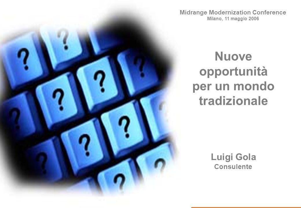 Midrange Modernization Conference Luigi Gola Consulente Nuove opportunità per un mondo tradizionale Midrange Modernization Conference Milano, 11 maggio 2006