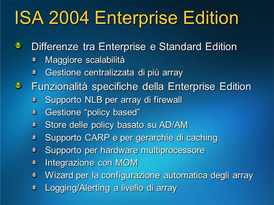 ISA 2004 Enterprise Edition Differenze tra Enterprise e Standard Edition Maggiore scalabilità Gestione centralizzata di più array Funzionalità specifi