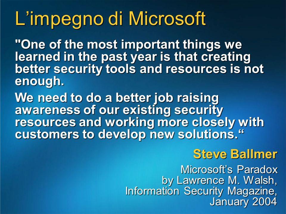 La strategia in tre punti Rendere il mercato consapevole delle iniziative e delle attività intraprese da Microsoft per garantire il massimo livello di sicurezza ai propri prodotti Educare i clienti a condividere la proposta di valore offerta da Microsoft, in modo da spingerli ad adottare le tecnologie e gli strumenti in grado di garantire loro il livello di sicurezza desiderato Fornire tutte le soluzioni e le indicazioni pratiche necessarie a mettere in evidenza il valore delle proposte Microsoft, affiancando i clienti nel raggiungimento del livello di sicurezza desiderato