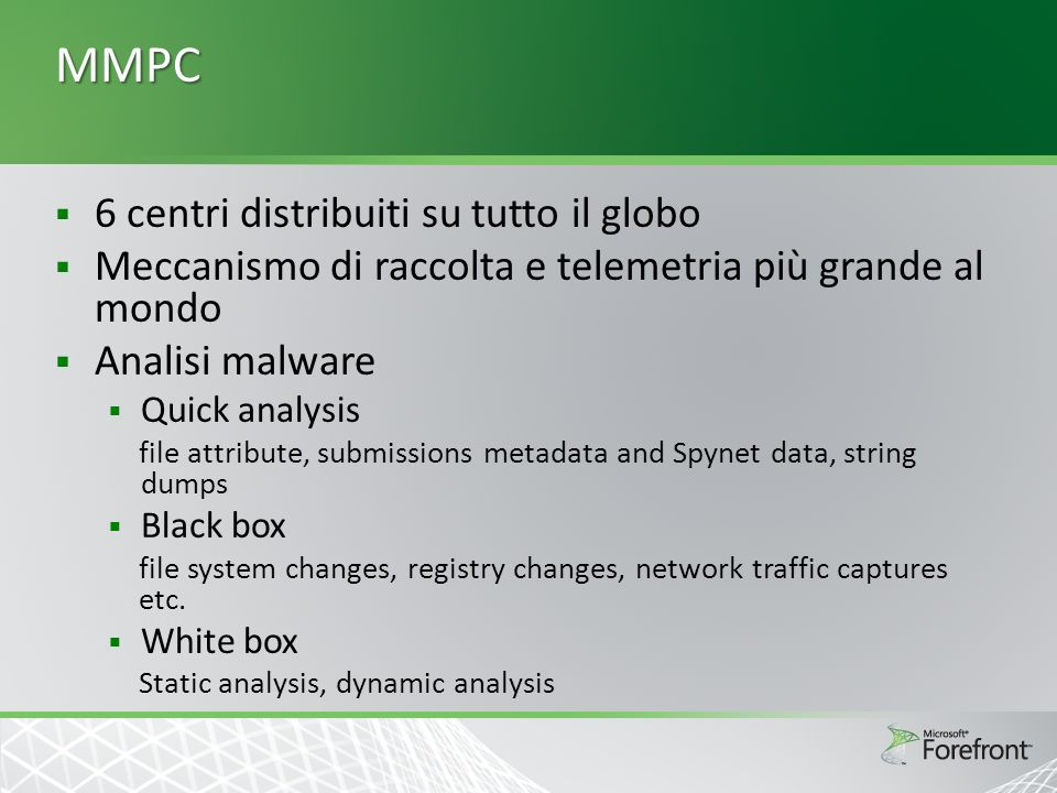 MMPC 6 centri distribuiti su tutto il globo Meccanismo di raccolta e telemetria più grande al mondo Analisi malware Quick analysis file attribute, submissions metadata and Spynet data, string dumps Black box file system changes, registry changes, network traffic captures etc.