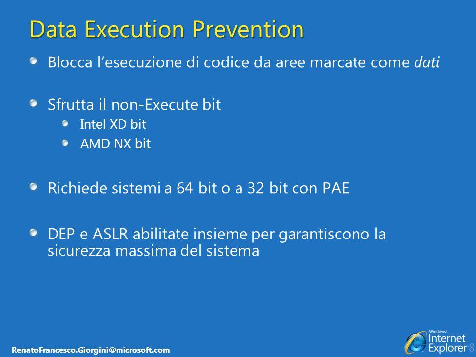 RenatoFrancesco.Giorgini@microsoft.com Data Execution Prevention Blocca lesecuzione di codice da aree marcate come dati Sfrutta il non-Execute bit Intel XD bit AMD NX bit Richiede sistemi a 64 bit o a 32 bit con PAE DEP e ASLR abilitate insieme per garantiscono la sicurezza massima del sistema