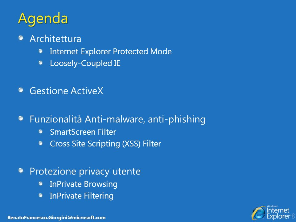 Agenda Architettura Internet Explorer Protected Mode Loosely-Coupled IE Gestione ActiveX Funzionalità Anti-malware, anti-phishing SmartScreen Filter Cross Site Scripting (XSS) Filter Protezione privacy utente InPrivate Browsing InPrivate Filtering