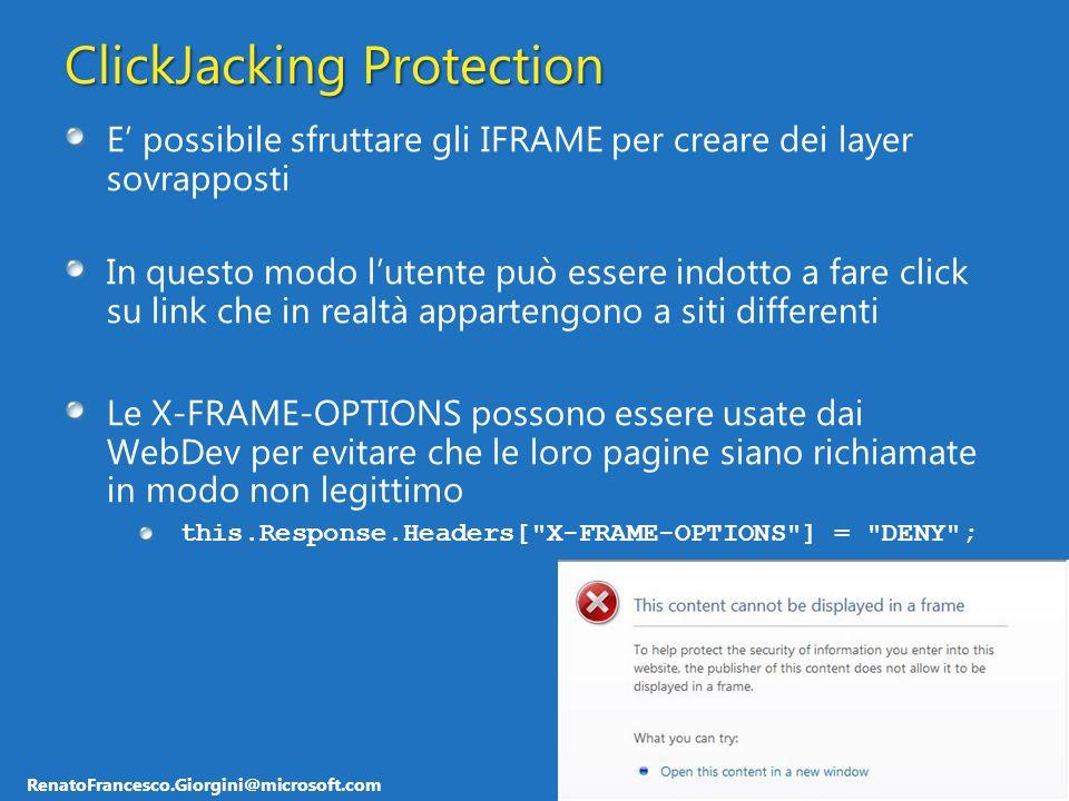 RenatoFrancesco.Giorgini@microsoft.com ClickJacking Protection E possibile sfruttare gli IFRAME per creare dei layer sovrapposti In questo modo lutente può essere indotto a fare click su link che in realtà appartengono a siti differenti Le X-FRAME-OPTIONS possono essere usate dai WebDev per evitare che le loro pagine siano richiamate in modo non legittimo this.Response.Headers[ X-FRAME-OPTIONS ] = DENY ;