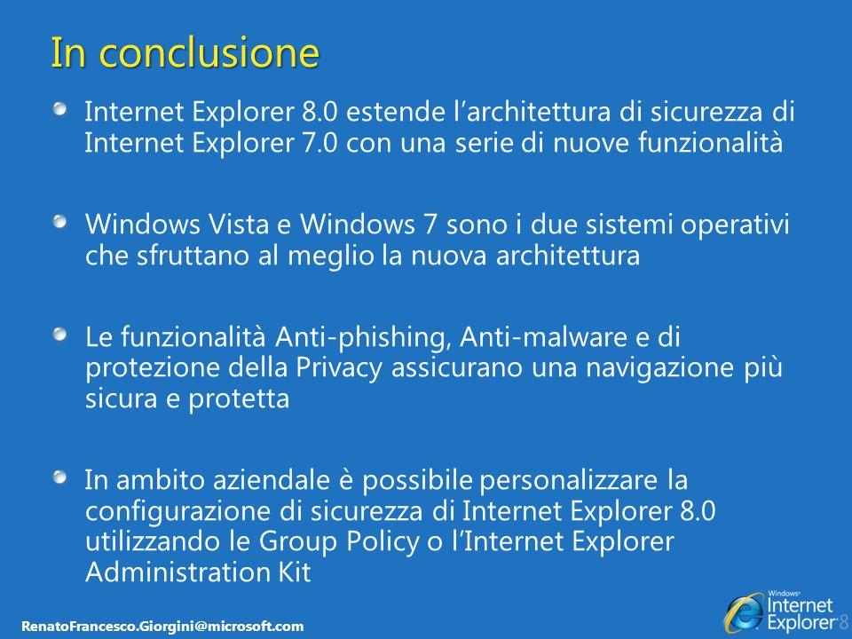 RenatoFrancesco.Giorgini@microsoft.com In conclusione Internet Explorer 8.0 estende larchitettura di sicurezza di Internet Explorer 7.0 con una serie di nuove funzionalità Windows Vista e Windows 7 sono i due sistemi operativi che sfruttano al meglio la nuova architettura Le funzionalità Anti-phishing, Anti-malware e di protezione della Privacy assicurano una navigazione più sicura e protetta In ambito aziendale è possibile personalizzare la configurazione di sicurezza di Internet Explorer 8.0 utilizzando le Group Policy o lInternet Explorer Administration Kit
