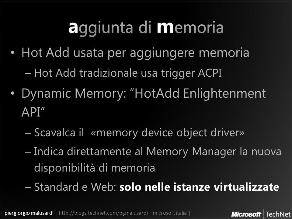 | piergiorgio malusardi | http://blogs.technet.com/pgmalusardi | microsoft italia | Hot Add usata per aggiungere memoria – Hot Add tradizionale usa trigger ACPI Dynamic Memory: HotAdd Enlightenment API – Scavalca il «memory device object driver» – Indica direttamente al Memory Manager la nuova disponibilità di memoria – Standard e Web: solo nelle istanze virtualizzate