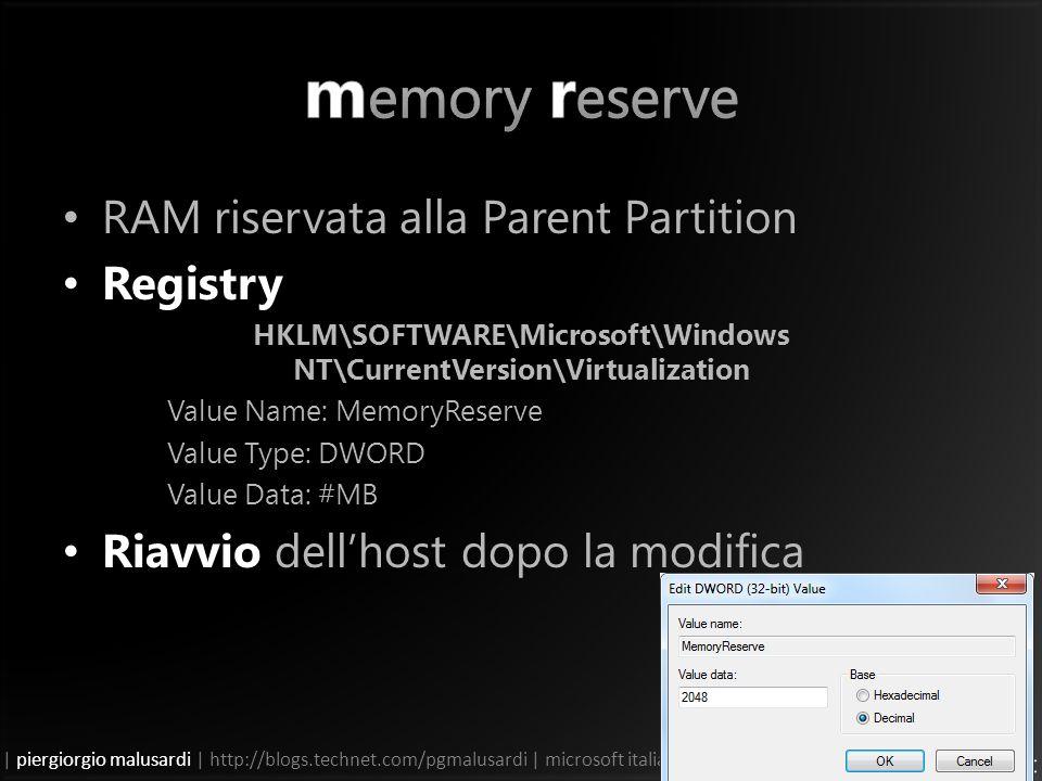 | piergiorgio malusardi | http://blogs.technet.com/pgmalusardi | microsoft italia | RAM riservata alla Parent Partition Registry HKLM\SOFTWARE\Microsoft\Windows NT\CurrentVersion\Virtualization Value Name: MemoryReserve Value Type: DWORD Value Data: #MB Riavvio dellhost dopo la modifica