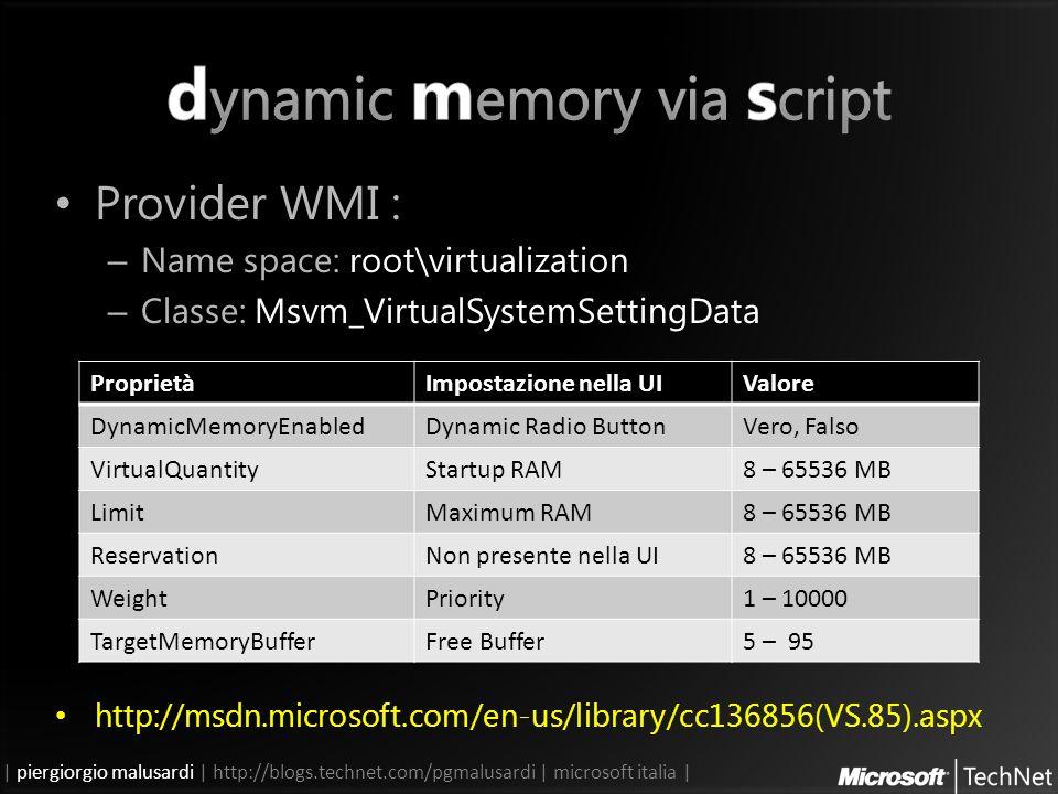 | piergiorgio malusardi | http://blogs.technet.com/pgmalusardi | microsoft italia | Provider WMI : – Name space: root\virtualization – Classe: Msvm_VirtualSystemSettingData http://msdn.microsoft.com/en-us/library/cc136856(VS.85).aspx ProprietàImpostazione nella UIValore DynamicMemoryEnabledDynamic Radio ButtonVero, Falso VirtualQuantityStartup RAM8 – 65536 MB LimitMaximum RAM8 – 65536 MB ReservationNon presente nella UI8 – 65536 MB WeightPriority1 – 10000 TargetMemoryBufferFree Buffer5 – 95