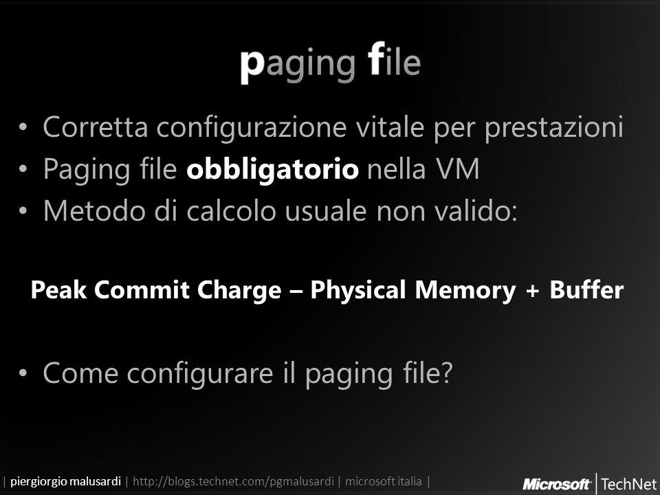 | piergiorgio malusardi | http://blogs.technet.com/pgmalusardi | microsoft italia | Corretta configurazione vitale per prestazioni Paging file obbligatorio nella VM Metodo di calcolo usuale non valido: Peak Commit Charge – Physical Memory + Buffer Come configurare il paging file