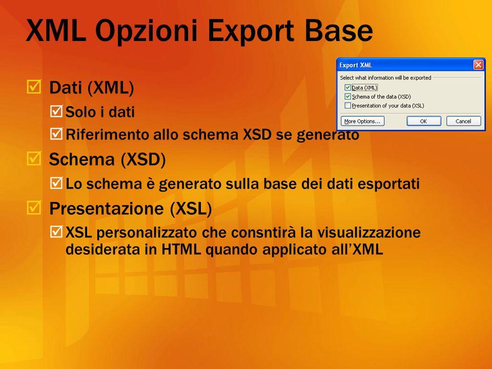 XML Opzioni Export Base Dati (XML) Solo i dati Riferimento allo schema XSD se generato Schema (XSD) Lo schema è generato sulla base dei dati esportati Presentazione (XSL) XSL personalizzato che consntirà la visualizzazione desiderata in HTML quando applicato allXML