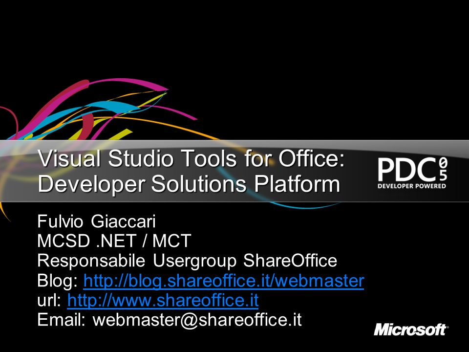 Visual Studio Tools for Office: Developer Solutions Platform Fulvio Giaccari MCSD.NET / MCT Responsabile Usergroup ShareOffice Blog: http://blog.shareoffice.it/webmaster http://blog.shareoffice.it/webmaster url: http://www.shareoffice.it http://www.shareoffice.it Email: webmaster@shareoffice.it