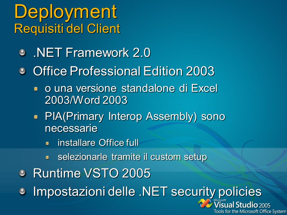Deployment Requisiti del Client.NET Framework 2.0 Office Professional Edition 2003 o una versione standalone di Excel 2003/Word 2003 PIA(Primary Interop Assembly) sono necessarie installare Office full selezionarle tramite il custom setup Runtime VSTO 2005 Impostazioni delle.NET security policies