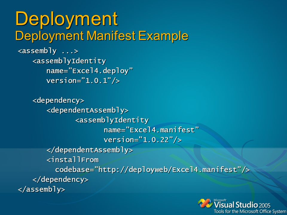 Deployment Deployment Manifest Example <assemblyIdentityname= Excel4.deploy version= 1.0.1 /><dependency><dependentAssembly><assemblyIdentityname= Excel4.manifest version= 1.0.22 /></dependentAssembly><installFrom codebase= http://deployweb/Excel4.manifest /> codebase= http://deployweb/Excel4.manifest /></dependency></assembly>