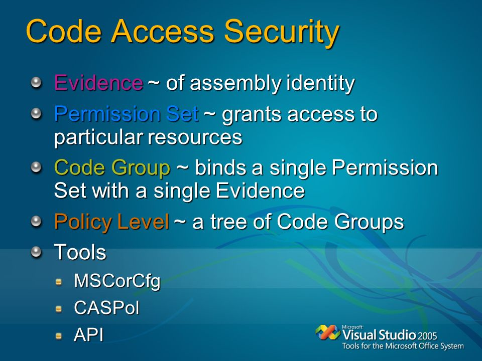 Code Access Security Evidence ~ of assembly identity Permission Set ~ grants access to particular resources Code Group ~ binds a single Permission Set with a single Evidence Policy Level ~ a tree of Code Groups ToolsMSCorCfgCASPolAPI