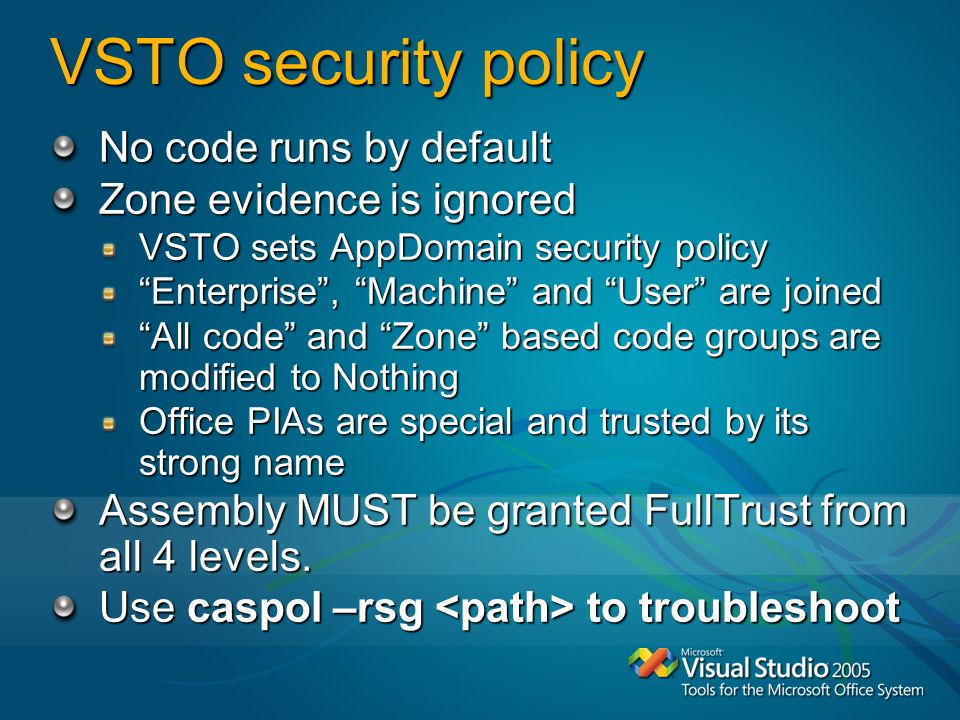 VSTO security policy No code runs by default Zone evidence is ignored VSTO sets AppDomain security policy Enterprise, Machine and User are joined All code and Zone based code groups are modified to Nothing Office PIAs are special and trusted by its strong name Assembly MUST be granted FullTrust from all 4 levels.