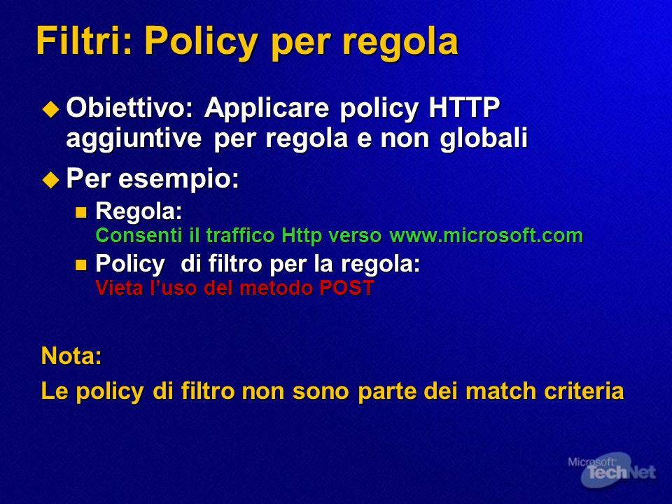 Filtri: Policy per regola Obiettivo: Applicare policy HTTP aggiuntive per regola e non globali Obiettivo: Applicare policy HTTP aggiuntive per regola e non globali Per esempio: Per esempio: Regola: Consenti il traffico Http verso www.microsoft.com Regola: Consenti il traffico Http verso www.microsoft.com Policy di filtro per la regola: Vieta luso del metodo POST Policy di filtro per la regola: Vieta luso del metodo POSTNota: Le policy di filtro non sono parte dei match criteria