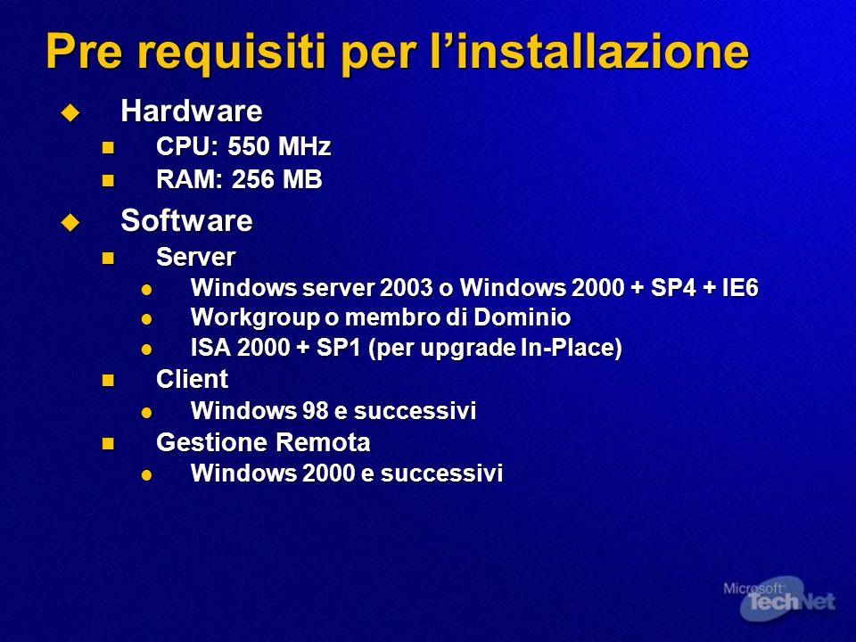 Pre requisiti per linstallazione Hardware Hardware CPU: 550 MHz CPU: 550 MHz RAM: 256 MB RAM: 256 MB Software Software Server Server Windows server 2003 o Windows 2000 + SP4 + IE6 Windows server 2003 o Windows 2000 + SP4 + IE6 Workgroup o membro di Dominio Workgroup o membro di Dominio ISA 2000 + SP1 (per upgrade In-Place) ISA 2000 + SP1 (per upgrade In-Place) Client Client Windows 98 e successivi Windows 98 e successivi Gestione Remota Gestione Remota Windows 2000 e successivi Windows 2000 e successivi