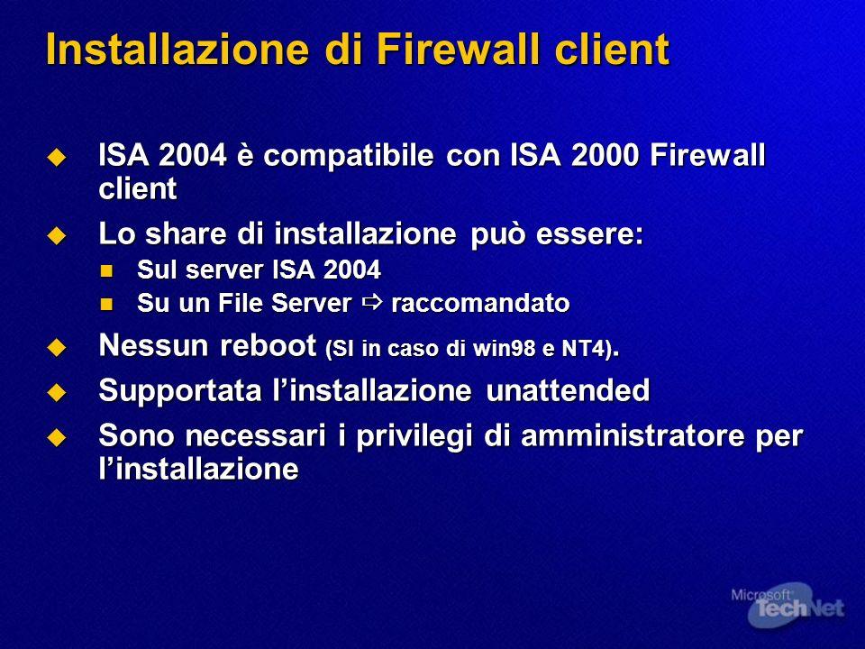 Installazione di Firewall client ISA 2004 è compatibile con ISA 2000 Firewall client ISA 2004 è compatibile con ISA 2000 Firewall client Lo share di installazione può essere: Lo share di installazione può essere: Sul server ISA 2004 Sul server ISA 2004 Su un File Server raccomandato Su un File Server raccomandato Nessun reboot (SI in caso di win98 e NT4).
