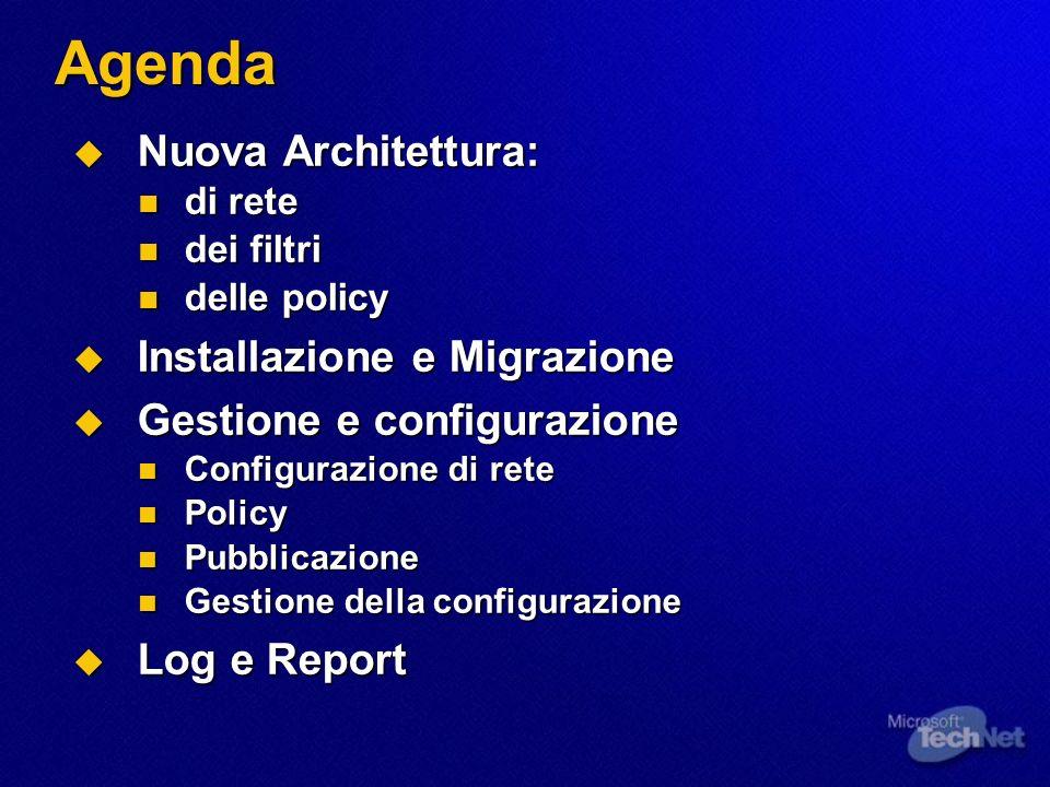 Agenda Nuova Architettura: Nuova Architettura: di rete di rete dei filtri dei filtri delle policy delle policy Installazione e Migrazione Installazione e Migrazione Gestione e configurazione Gestione e configurazione Configurazione di rete Configurazione di rete Policy Policy Pubblicazione Pubblicazione Gestione della configurazione Gestione della configurazione Log e Report Log e Report