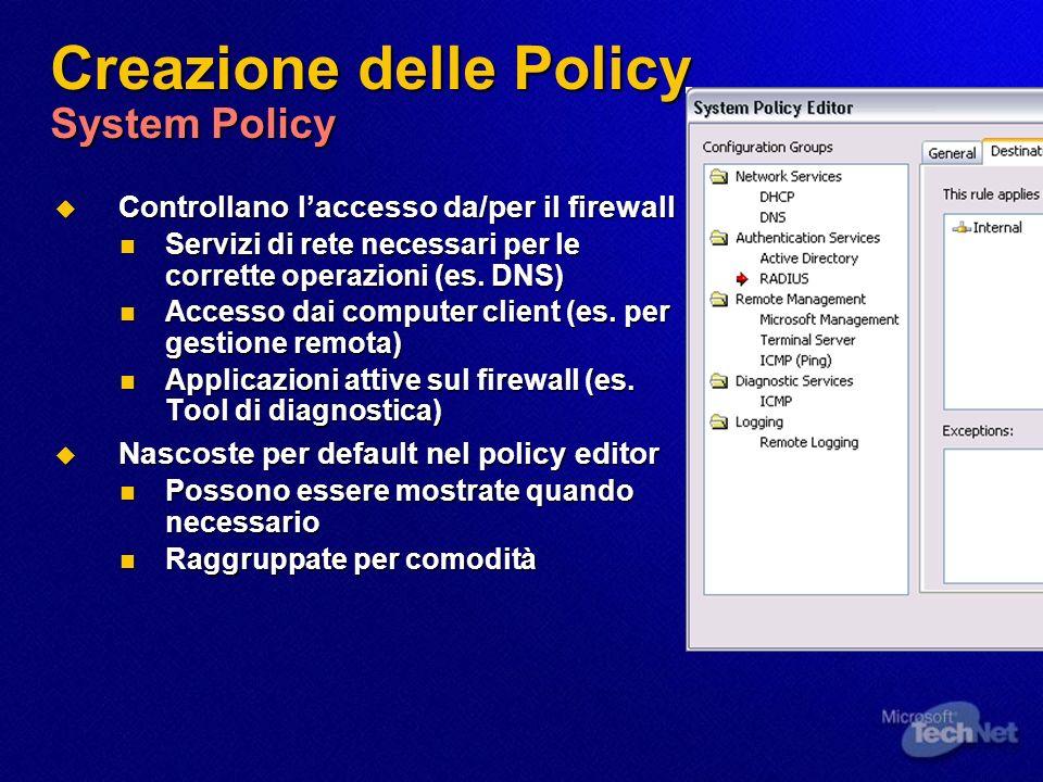 Creazione delle Policy System Policy Controllano laccesso da/per il firewall Controllano laccesso da/per il firewall Servizi di rete necessari per le corrette operazioni (es.