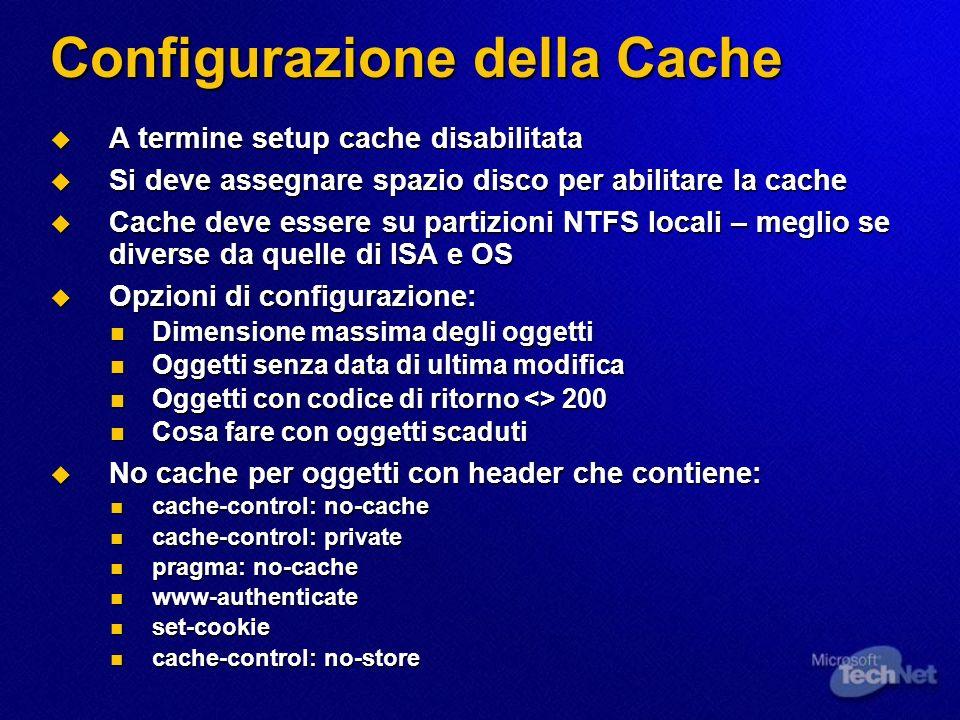 Configurazione della Cache A termine setup cache disabilitata A termine setup cache disabilitata Si deve assegnare spazio disco per abilitare la cache Si deve assegnare spazio disco per abilitare la cache Cache deve essere su partizioni NTFS locali – meglio se diverse da quelle di ISA e OS Cache deve essere su partizioni NTFS locali – meglio se diverse da quelle di ISA e OS Opzioni di configurazione: Opzioni di configurazione: Dimensione massima degli oggetti Dimensione massima degli oggetti Oggetti senza data di ultima modifica Oggetti senza data di ultima modifica Oggetti con codice di ritorno <> 200 Oggetti con codice di ritorno <> 200 Cosa fare con oggetti scaduti Cosa fare con oggetti scaduti No cache per oggetti con header che contiene: No cache per oggetti con header che contiene: cache-control: no-cache cache-control: no-cache cache-control: private cache-control: private pragma: no-cache pragma: no-cache www-authenticate www-authenticate set-cookie set-cookie cache-control: no-store cache-control: no-store