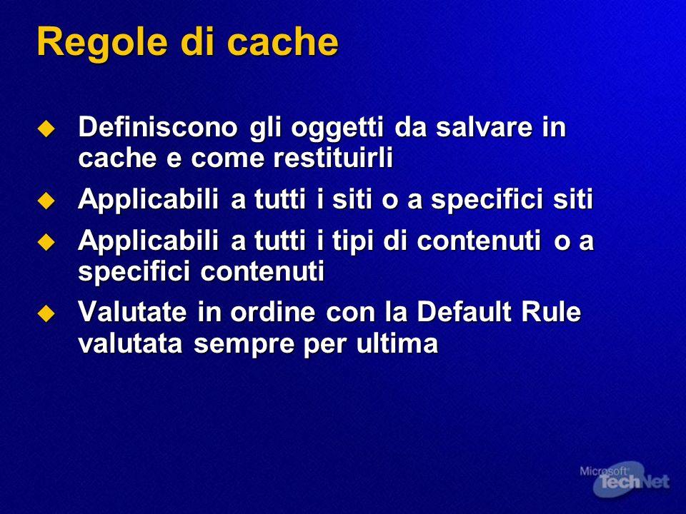Regole di cache Definiscono gli oggetti da salvare in cache e come restituirli Definiscono gli oggetti da salvare in cache e come restituirli Applicabili a tutti i siti o a specifici siti Applicabili a tutti i siti o a specifici siti Applicabili a tutti i tipi di contenuti o a specifici contenuti Applicabili a tutti i tipi di contenuti o a specifici contenuti Valutate in ordine con la Default Rule valutata sempre per ultima Valutate in ordine con la Default Rule valutata sempre per ultima
