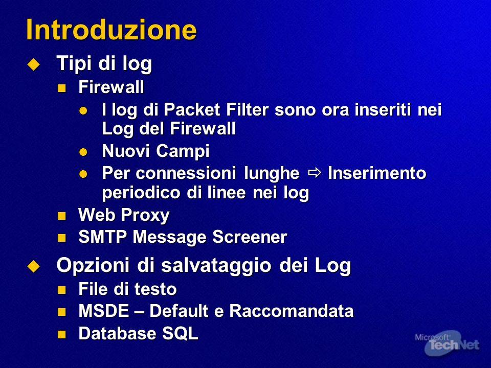 Introduzione Tipi di log Tipi di log Firewall Firewall I log di Packet Filter sono ora inseriti nei Log del Firewall I log di Packet Filter sono ora inseriti nei Log del Firewall Nuovi Campi Nuovi Campi Per connessioni lunghe Inserimento periodico di linee nei log Per connessioni lunghe Inserimento periodico di linee nei log Web Proxy Web Proxy SMTP Message Screener SMTP Message Screener Opzioni di salvataggio dei Log Opzioni di salvataggio dei Log File di testo File di testo MSDE – Default e Raccomandata MSDE – Default e Raccomandata Database SQL Database SQL