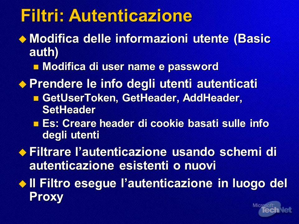Filtri: Autenticazione Modifica delle informazioni utente (Basic auth) Modifica delle informazioni utente (Basic auth) Modifica di user name e password Modifica di user name e password Prendere le info degli utenti autenticati Prendere le info degli utenti autenticati GetUserToken, GetHeader, AddHeader, SetHeader GetUserToken, GetHeader, AddHeader, SetHeader Es: Creare header di cookie basati sulle info degli utenti Es: Creare header di cookie basati sulle info degli utenti Filtrare lautenticazione usando schemi di autenticazione esistenti o nuovi Filtrare lautenticazione usando schemi di autenticazione esistenti o nuovi Il Filtro esegue lautenticazione in luogo del Proxy Il Filtro esegue lautenticazione in luogo del Proxy