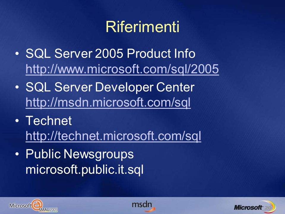 Riferimenti SQL Server 2005 Product Info http://www.microsoft.com/sql/2005 http://www.microsoft.com/sql/2005 SQL Server Developer Center http://msdn.microsoft.com/sql http://msdn.microsoft.com/sql Technet http://technet.microsoft.com/sql http://technet.microsoft.com/sql Public Newsgroups microsoft.public.it.sql