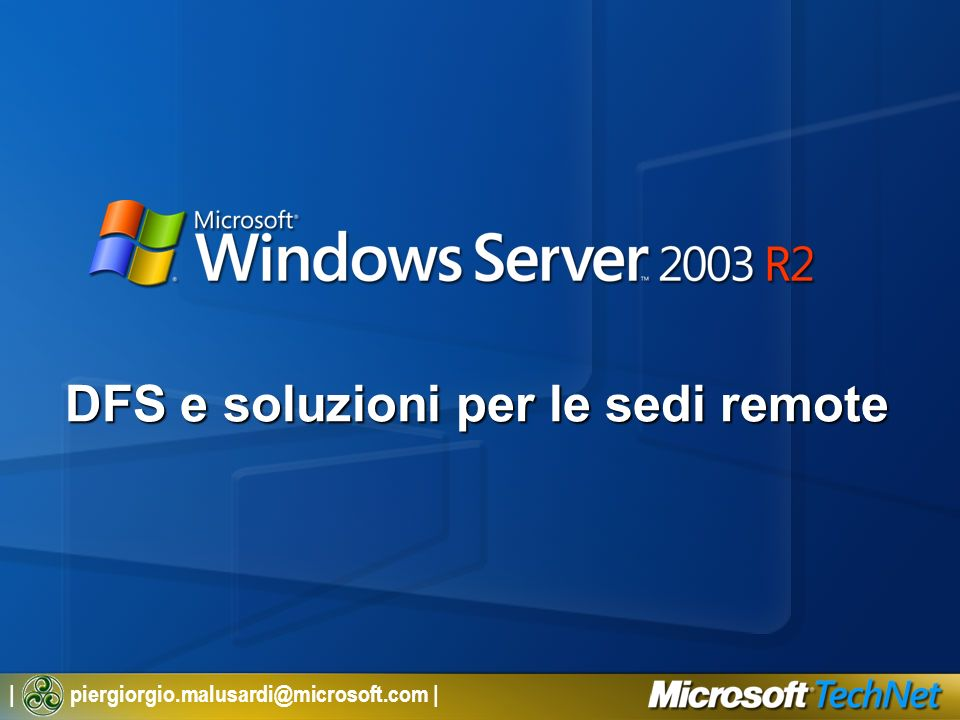   piergiorgio.malusardi@microsoft.com   DFS e soluzioni per i Branch Office Agenda Storia delle sedi distaccate La visione di Microsoft Tecnologie abilitanti Scenari duso
