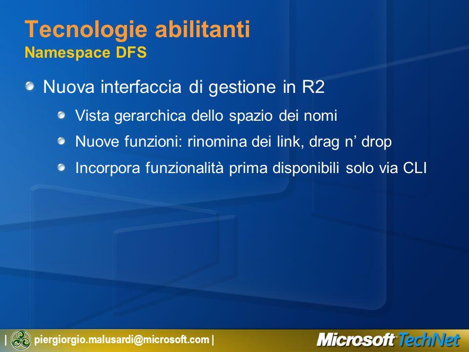 | piergiorgio.malusardi@microsoft.com | Tecnologie abilitanti Namespace DFS Nuova interfaccia di gestione in R2 Vista gerarchica dello spazio dei nomi