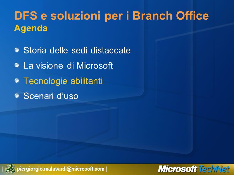 | piergiorgio.malusardi@microsoft.com | DFS e soluzioni per i Branch Office Agenda Storia delle sedi distaccate La visione di Microsoft Tecnologie abi