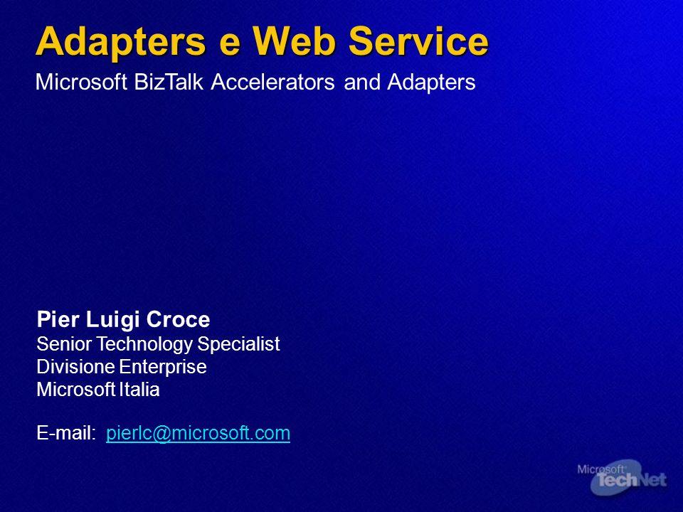 Adapters e Web Service Pier Luigi Croce Senior Technology Specialist Divisione Enterprise Microsoft Italia E-mail: pierlc@microsoft.com Microsoft BizTalk Accelerators and Adapters