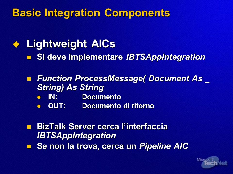 Basic Integration Components Lightweight AICs Lightweight AICs Si deve implementare IBTSAppIntegration Si deve implementare IBTSAppIntegration Function ProcessMessage( Document As _ String) As String Function ProcessMessage( Document As _ String) As String IN:Documento IN:Documento OUT:Documento di ritorno OUT:Documento di ritorno BizTalk Server cerca linterfaccia IBTSAppIntegration BizTalk Server cerca linterfaccia IBTSAppIntegration Se non la trova, cerca un Pipeline AIC Se non la trova, cerca un Pipeline AIC