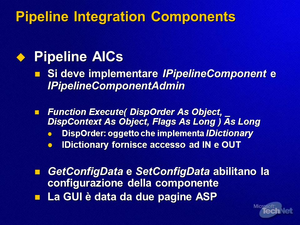 Pipeline Integration Components Pipeline AICs Pipeline AICs Si deve implementare IPipelineComponent e IPipelineComponentAdmin Si deve implementare IPipelineComponent e IPipelineComponentAdmin Function Execute( DispOrder As Object, _ DispContext As Object, Flags As Long ) As Long Function Execute( DispOrder As Object, _ DispContext As Object, Flags As Long ) As Long DispOrder: oggetto che implementa IDictionary DispOrder: oggetto che implementa IDictionary IDictionary fornisce accesso ad IN e OUT IDictionary fornisce accesso ad IN e OUT GetConfigData e SetConfigData abilitano la configurazione della componente GetConfigData e SetConfigData abilitano la configurazione della componente La GUI è data da due pagine ASP La GUI è data da due pagine ASP