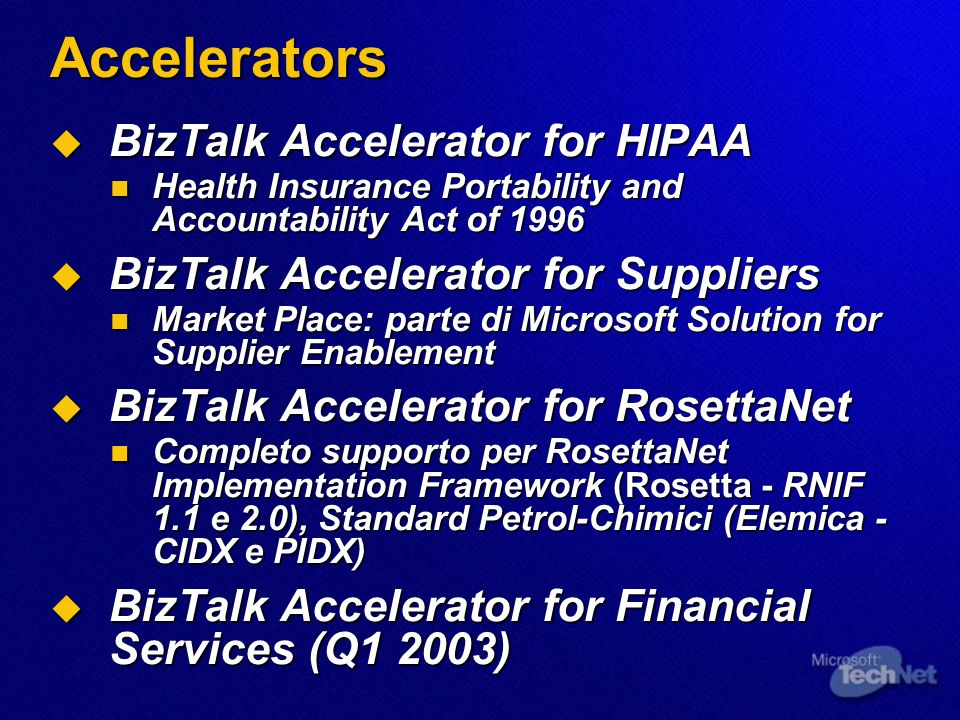 Accelerators BizTalk Accelerator for HIPAA BizTalk Accelerator for HIPAA Health Insurance Portability and Accountability Act of 1996 Health Insurance Portability and Accountability Act of 1996 BizTalk Accelerator for Suppliers BizTalk Accelerator for Suppliers Market Place: parte di Microsoft Solution for Supplier Enablement Market Place: parte di Microsoft Solution for Supplier Enablement BizTalk Accelerator for RosettaNet BizTalk Accelerator for RosettaNet Completo supporto per RosettaNet Implementation Framework (Rosetta - RNIF 1.1 e 2.0), Standard Petrol-Chimici (Elemica - CIDX e PIDX) Completo supporto per RosettaNet Implementation Framework (Rosetta - RNIF 1.1 e 2.0), Standard Petrol-Chimici (Elemica - CIDX e PIDX) BizTalk Accelerator for Financial Services (Q1 2003) BizTalk Accelerator for Financial Services (Q1 2003)