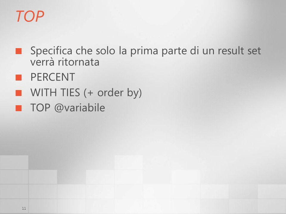 11 TOP Specifica che solo la prima parte di un result set verrà ritornata PERCENT WITH TIES (+ order by) TOP @variabile
