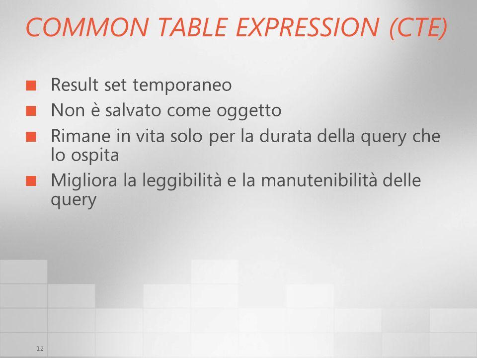 12 COMMON TABLE EXPRESSION (CTE) Result set temporaneo Non è salvato come oggetto Rimane in vita solo per la durata della query che lo ospita Migliora