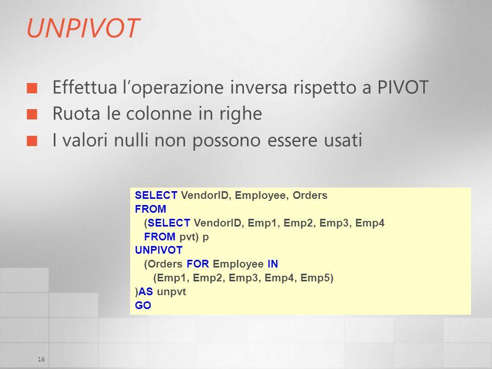 16 UNPIVOT Effettua loperazione inversa rispetto a PIVOT Ruota le colonne in righe I valori nulli non possono essere usati SELECT VendorID, Employee,