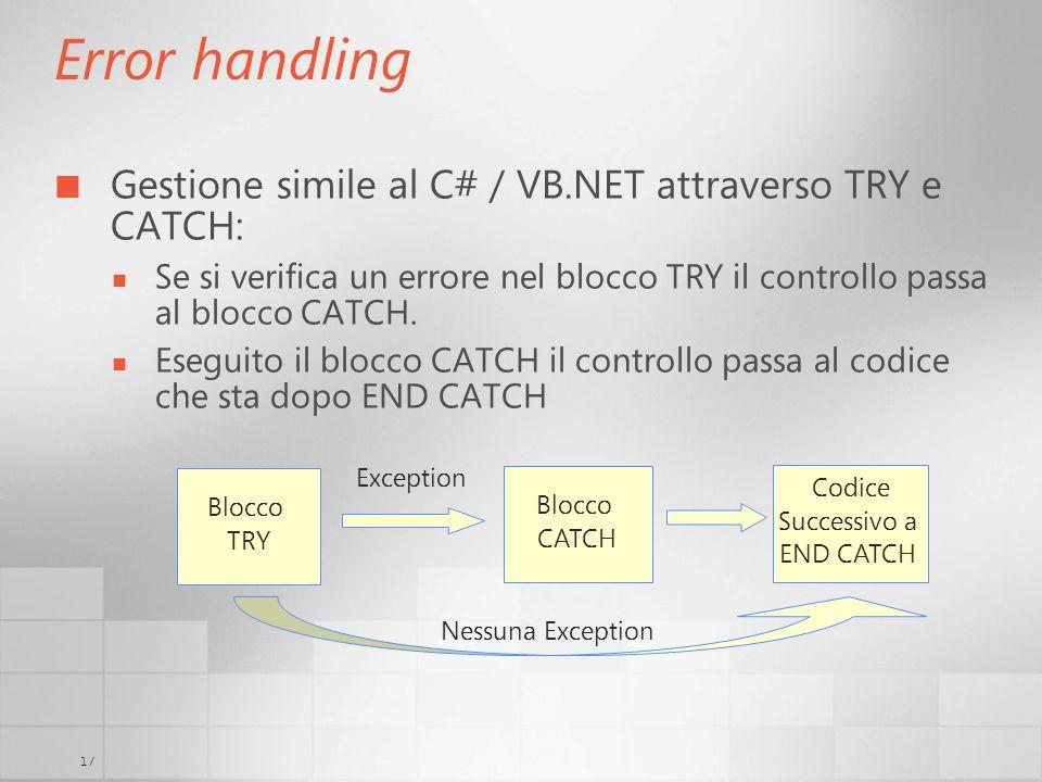 17 Error handling Gestione simile al C# / VB.NET attraverso TRY e CATCH: Se si verifica un errore nel blocco TRY il controllo passa al blocco CATCH. E
