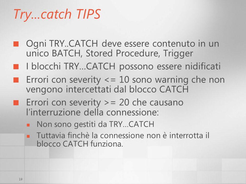 19 Try...catch TIPS Ogni TRY..CATCH deve essere contenuto in un unico BATCH, Stored Procedure, Trigger I blocchi TRY…CATCH possono essere nidificati E