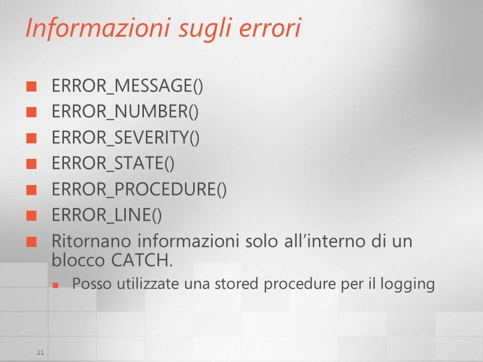 21 Informazioni sugli errori ERROR_MESSAGE() ERROR_NUMBER() ERROR_SEVERITY() ERROR_STATE() ERROR_PROCEDURE() ERROR_LINE() Ritornano informazioni solo